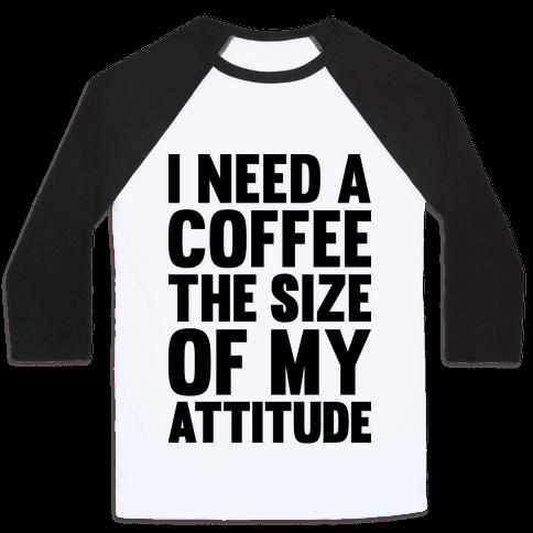 I Need A Coffee The Size Of My Attitude Baseball Tee
