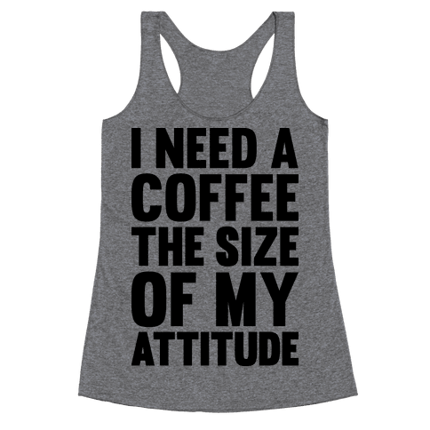 I Need A Coffee The Size Of My Attitude Racerback Tank Top