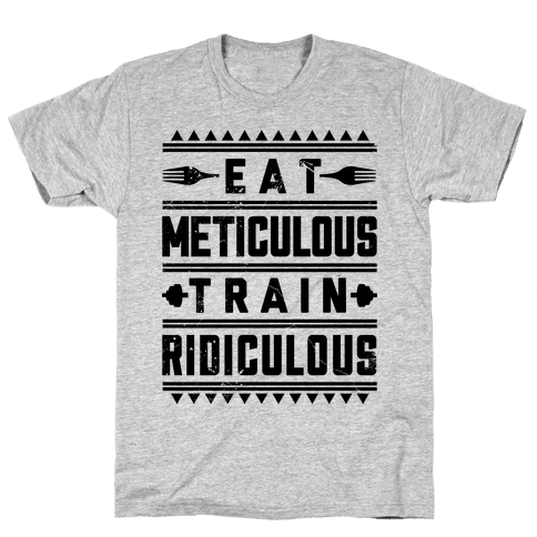 Eat Meticulous Train Ridiculous  Mens T-Shirt