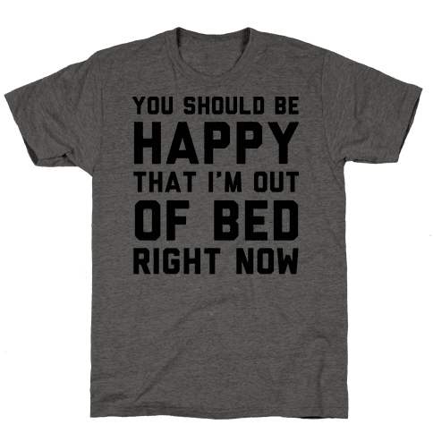You Should Be Happy That I'm Out Of Bed Right Now Mens T-Shirt