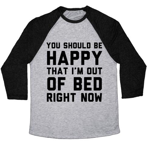 You Should Be Happy That I'm Out Of Bed Right Now Baseball Tee