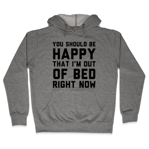 You Should Be Happy That I'm Out Of Bed Right Now Hooded Sweatshirt