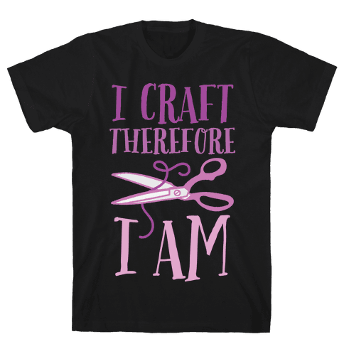 I Craft, Therefore I Am Mens T-Shirt