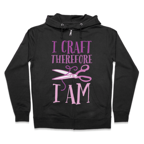 I Craft, Therefore I Am Zip Hoodie