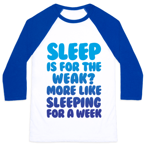 Sleep Is For The Weak? More Like Sleeping For A Week Baseball Tee