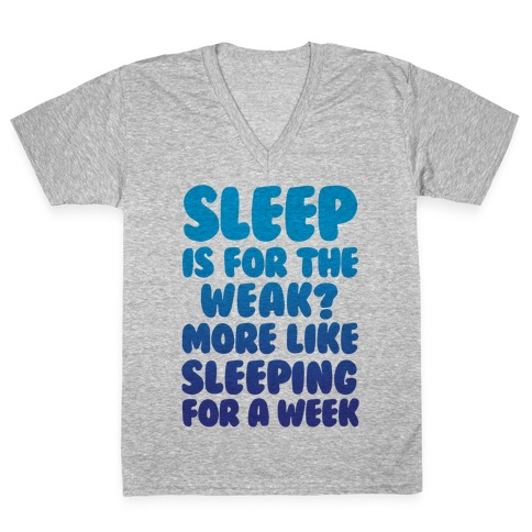 Sleep Is For The Weak? More Like Sleeping For A Week V-Neck Tee Shirt