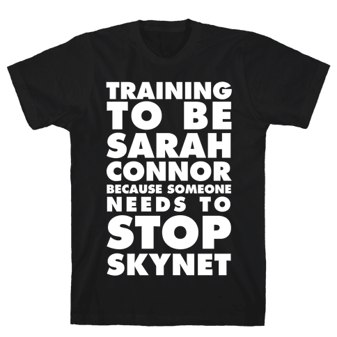 Training To Be Sarah Conor Because Someone Needs To Stop Skynet Mens T-Shirt