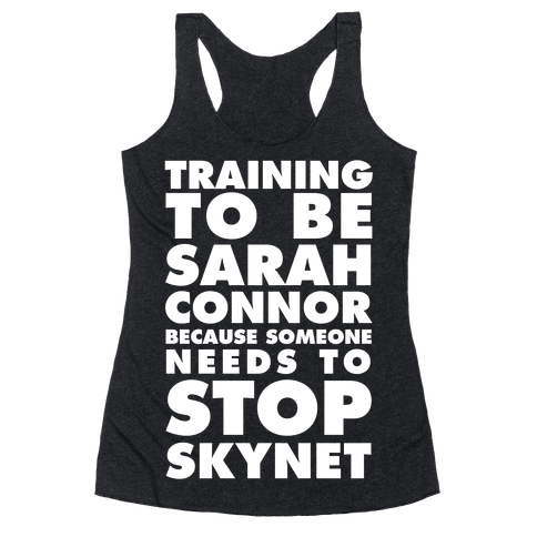Training To Be Sarah Conor Because Someone Needs To Stop Skynet Racerback Tank Top