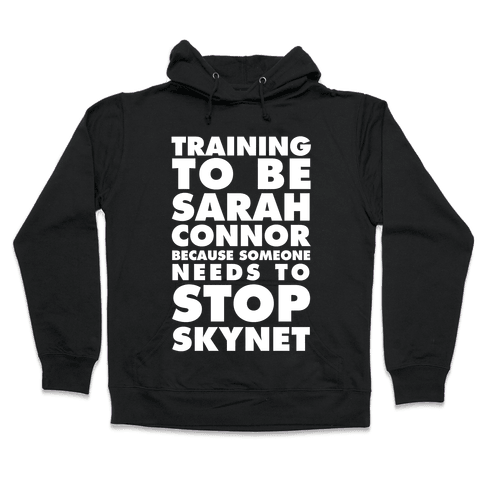 Training To Be Sarah Conor Because Someone Needs To Stop Skynet Hooded Sweatshirt