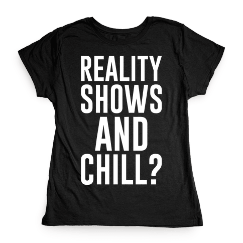 Reality Shows And Chill Womens T-Shirt