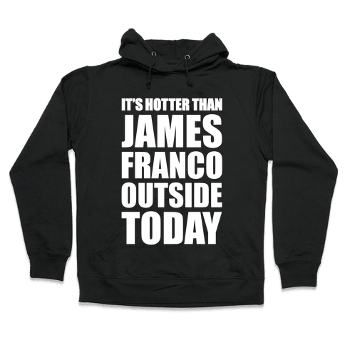 It's Hotter Than James Franco Outside Today Hooded Sweatshirt