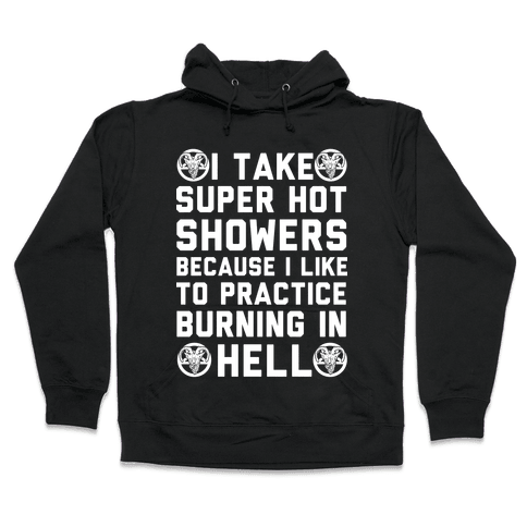 I Take Super Hot Showers Because I Like To Practice Burning In Hell Hooded Sweatshirt