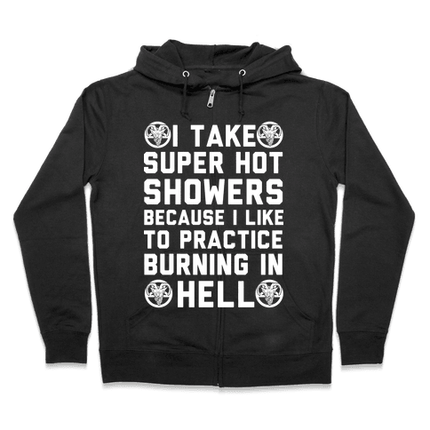 I Take Super Hot Showers Because I Like To Practice Burning In Hell Zip Hoodie