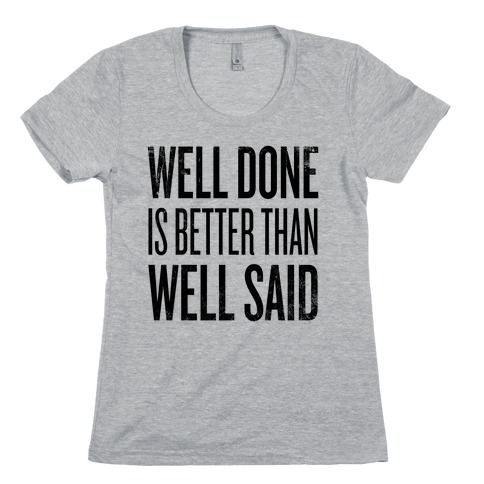 Well Done > Well Said Womens T-Shirt