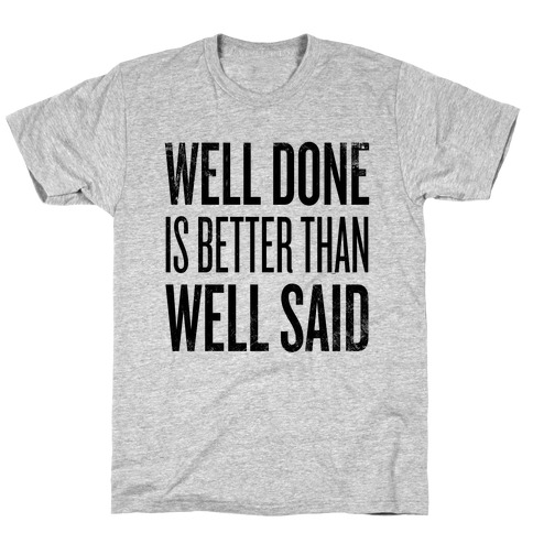 Well Done > Well Said T-Shirt
