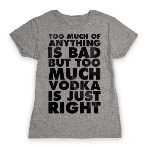 Too Much Vodka Is Just Right Womens T-Shirt