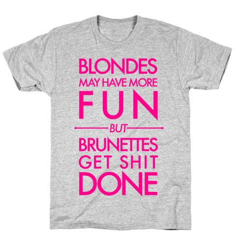 Blondes May Have More Fun But Brunettes Get Shit Done T-Shirt