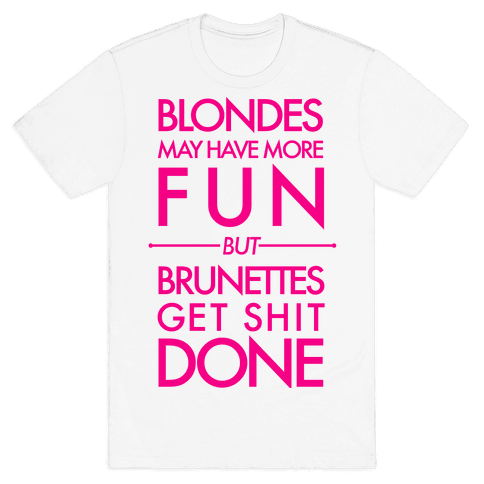 Blondes May Have More Fun But Brunettes Get Shit Done Mens T-Shirt