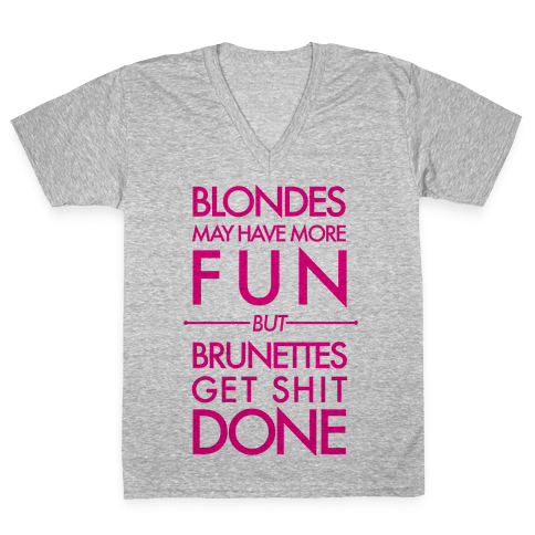Blondes May Have More Fun But Brunettes Get Shit Done V-Neck Tee Shirt