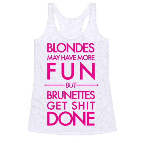 Blondes May Have More Fun But Brunettes Get Shit Done Racerback Tank Top