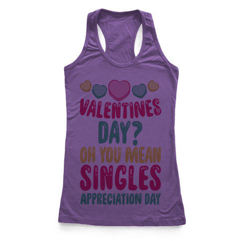 Valentines Day? Oh You Mean Singles Appreciation Day Racerback Tank Top