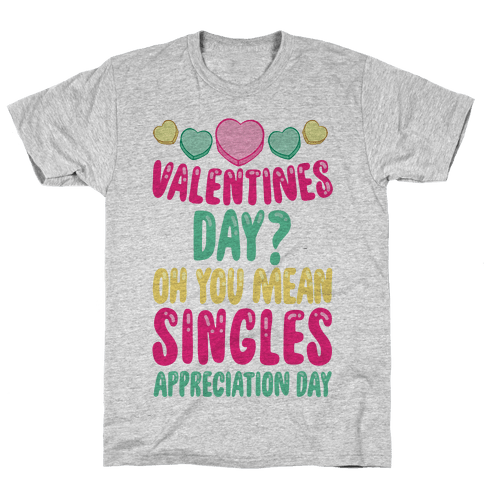 Valentines Day? Oh You Mean Singles Appreciation Day Mens T-Shirt
