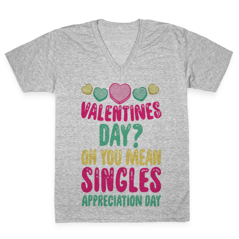 Valentines Day? Oh You Mean Singles Appreciation Day V-Neck Tee Shirt