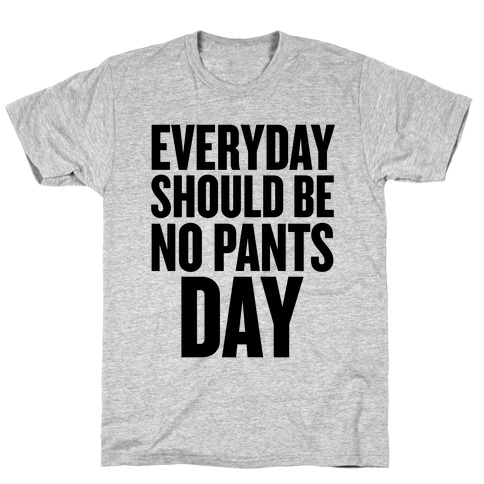 Everyday Should Be No Pants Day T-Shirt