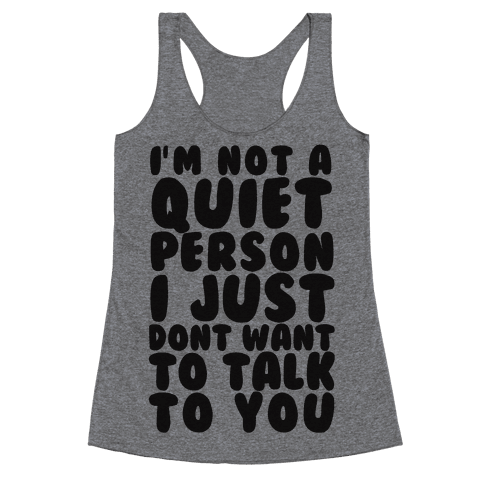 I'm Not A Quiet Person I Just Don't Want To Talk To You Racerback Tank Top