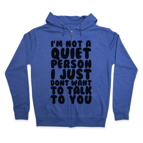 I'm Not A Quiet Person I Just Don't Want To Talk To You Zip Hoodie
