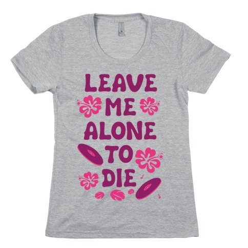 Leave Me Alone To Die Womens T-Shirt