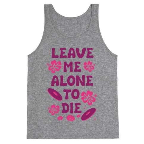 Leave Me Alone To Die Tank Top