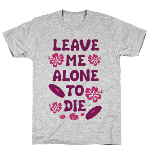 Leave Me Alone To Die Mens T-Shirt