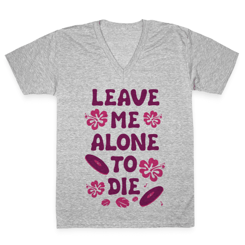 Leave Me Alone To Die V-Neck Tee Shirt