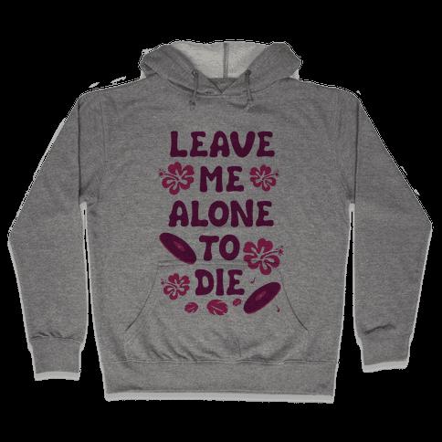 Leave Me Alone To Die Hooded Sweatshirt