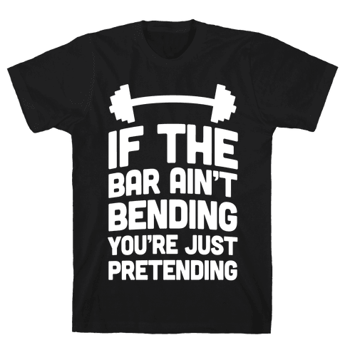 If The Bar Ain't Bending You're Just Pretending Mens T-Shirt