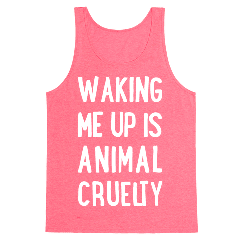Waking Me Up Is Animal Cruelty Tank Top