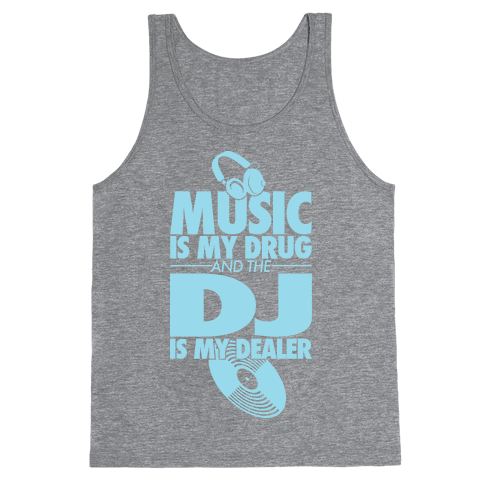 Music Is My Drug And The DJ Is My Dealer Tank Top
