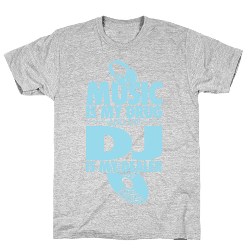 Music Is My Drug And The DJ Is My Dealer Mens T-Shirt