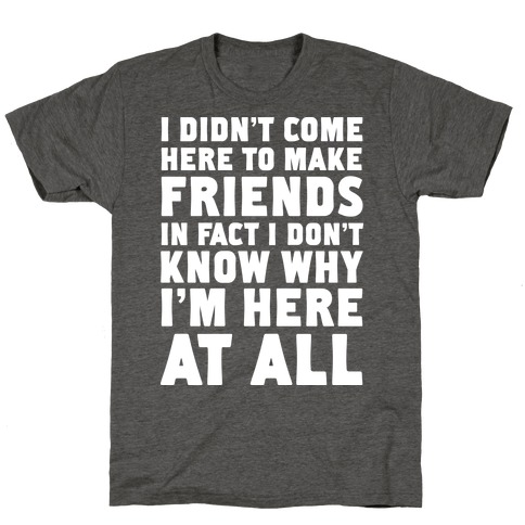 I Didn't Come Here to Make Friends in Fact I Don't Know Why I'm Here at all T-Shirt