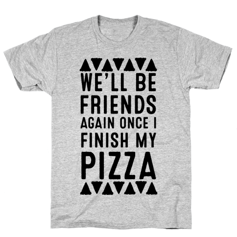 We'll Be Friends Again Once I Finish My Pizza Mens T-Shirt