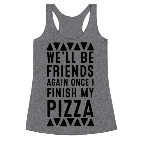 We'll Be Friends Again Once I Finish My Pizza Racerback Tank Top