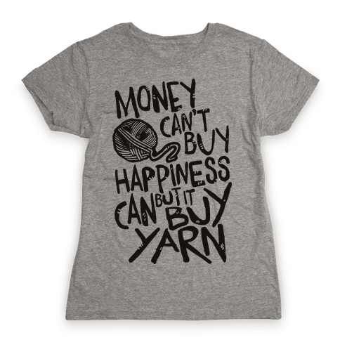 Money Can't Buy Happiness But It Can Buy Yarn Womens T-Shirt