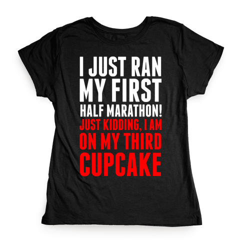 I Just Ran My First Half Marathon.... Womens T-Shirt
