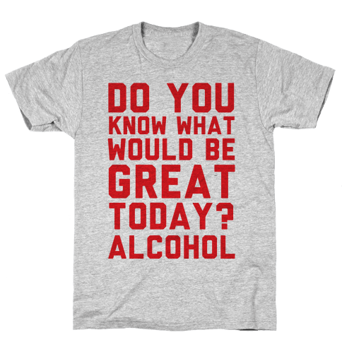Do You Know What Would Be Great Today? Alcohol
