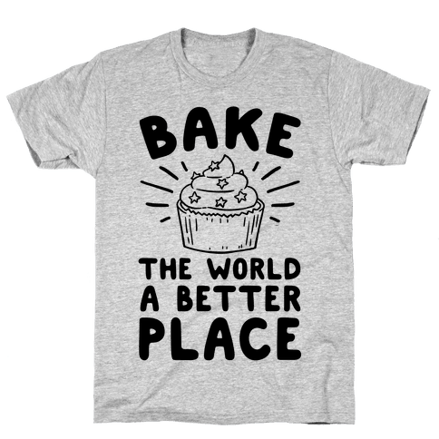 Bake The World A Better Place Mens T-Shirt