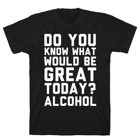 Do You Know What Would Be Great Today? Alcohol Mens T-Shirt