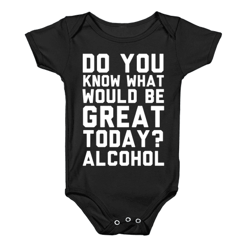 Do You Know What Would Be Great Today? Alcohol Baby Onesy
