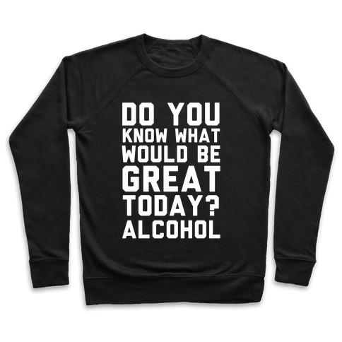 Do You Know What Would Be Great Today? Alcohol Pullover