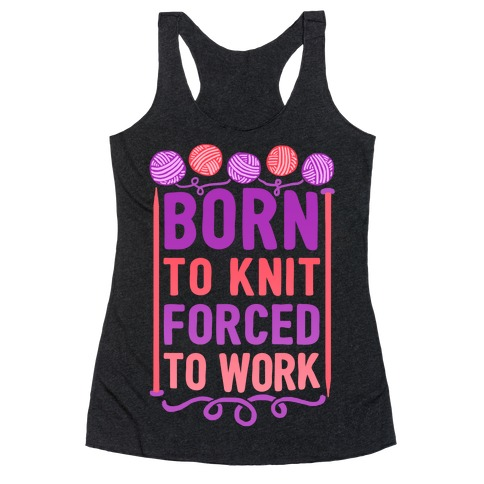 Born To Knit Forced To Work Racerback Tank Top